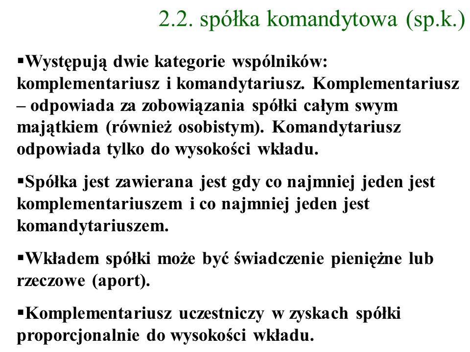 2.2. spółka komandytowa (sp.k.) Występują dwie kategorie wspólników: komplementariusz i komandytariusz. Komplementariusz – odpowiada za zobowiązania s