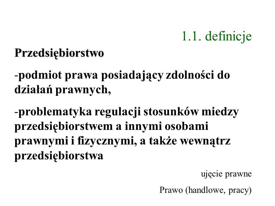 1.1. definicje Przedsiębiorstwo -podmiot prawa posiadający zdolności do działań prawnych, -problematyka regulacji stosunków miedzy przedsiębiorstwem a