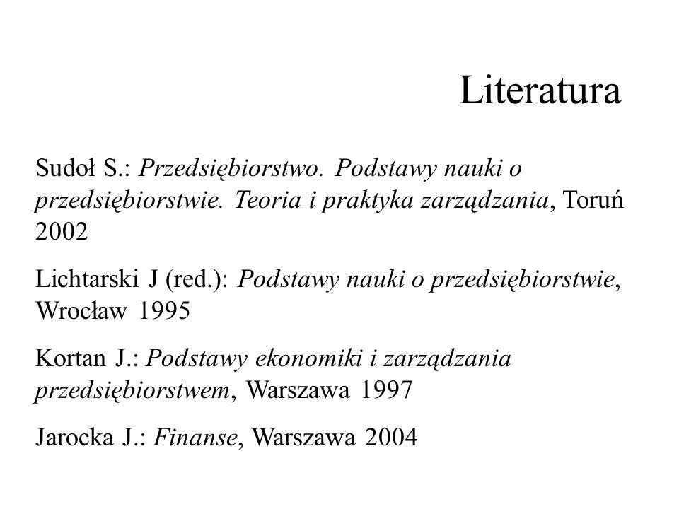 Literatura Sudoł S.: Przedsiębiorstwo. Podstawy nauki o przedsiębiorstwie. Teoria i praktyka zarządzania, Toruń 2002 Lichtarski J (red.): Podstawy nau