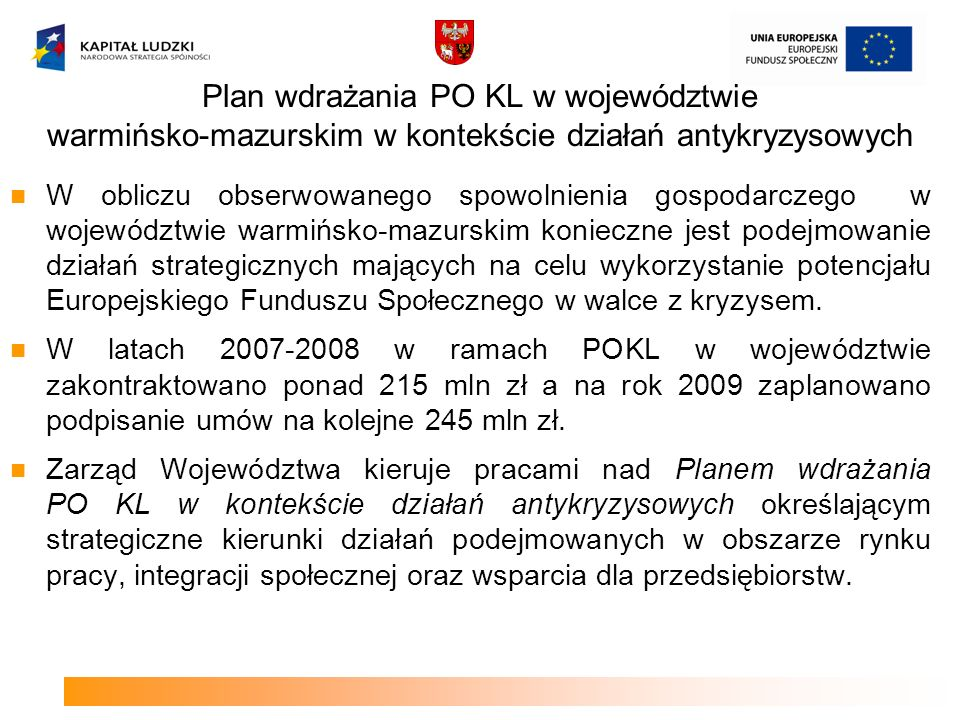 Plan wdrażania PO KL w województwie warmińsko-mazurskim w kontekście działań antykryzysowych W obliczu obserwowanego spowolnienia gospodarczego w województwie warmińsko-mazurskim konieczne jest podejmowanie działań strategicznych mających na celu wykorzystanie potencjału Europejskiego Funduszu Społecznego w walce z kryzysem.