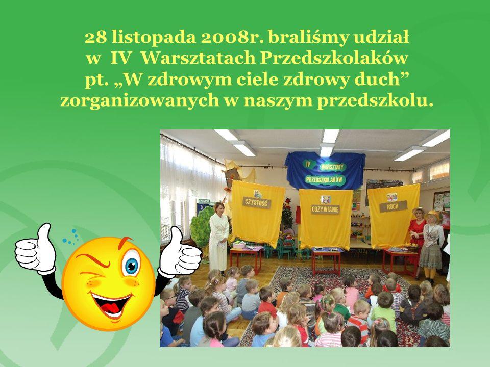 28 listopada 2008r. braliśmy udział w IV Warsztatach Przedszkolaków pt. W zdrowym ciele zdrowy duch zorganizowanych w naszym przedszkolu.