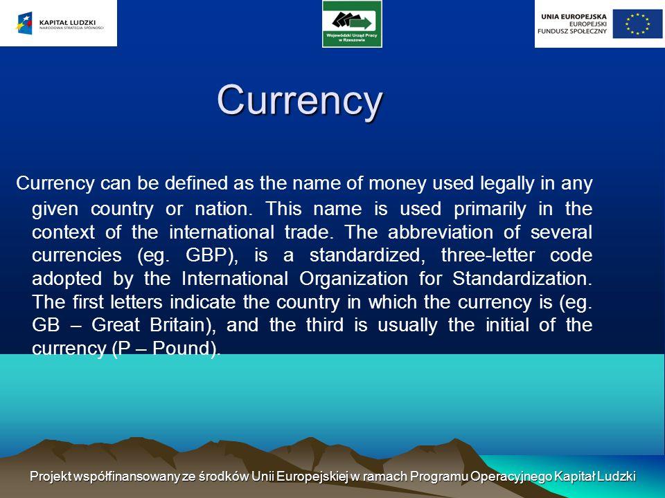 Projekt współfinansowany ze środków Unii Europejskiej w ramach Programu Operacyjnego Kapitał Ludzki Currency Currency can be defined as the name of money used legally in any given country or nation.