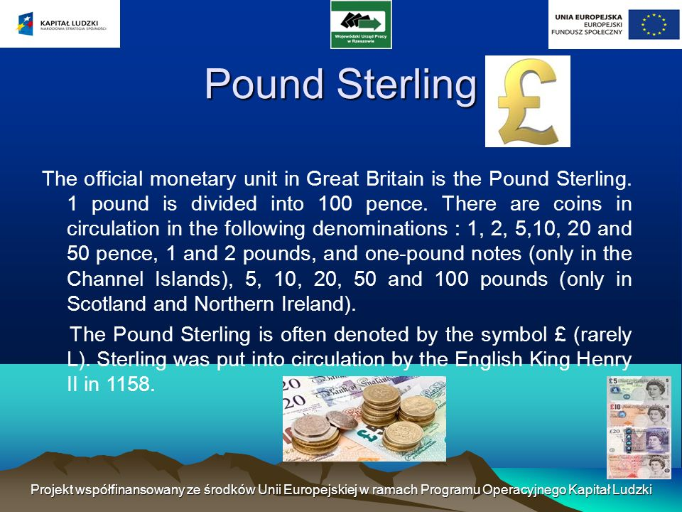 Pound Sterling The official monetary unit in Great Britain is the Pound Sterling.