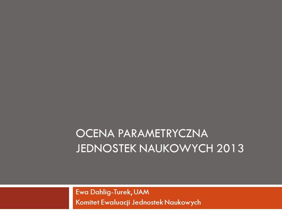 OCENA PARAMETRYCZNA JEDNOSTEK NAUKOWYCH 2013 Ewa Dahlig-Turek, UAM Komitet Ewaluacji Jednostek Naukowych