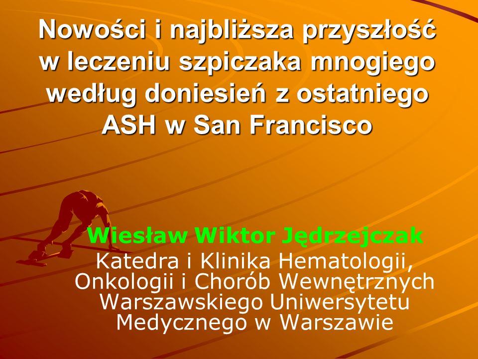 Nowości i najbliższa przyszłość w leczeniu szpiczaka mnogiego według doniesień z ostatniego ASH w San Francisco Wiesław Wiktor Jędrzejczak Katedra i Klinika Hematologii, Onkologii i Chorób Wewnętrznych Warszawskiego Uniwersytetu Medycznego w Warszawie