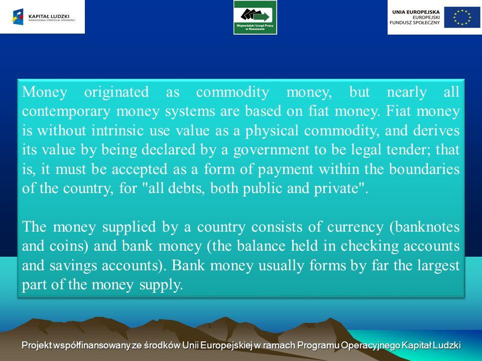 Projekt współfinansowany ze środków Unii Europejskiej w ramach Programu Operacyjnego Kapitał Ludzki Money originated as commodity money, but nearly all contemporary money systems are based on fiat money.