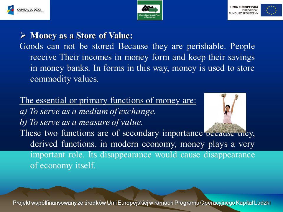 Projekt współfinansowany ze środków Unii Europejskiej w ramach Programu Operacyjnego Kapitał Ludzki Money as a Store of Value: Money as a Store of Value: Goods can not be stored Because they are perishable.