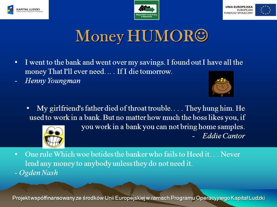 Projekt współfinansowany ze środków Unii Europejskiej w ramach Programu Operacyjnego Kapitał Ludzki Money HUMOR Money HUMOR I went to the bank and went over my savings.