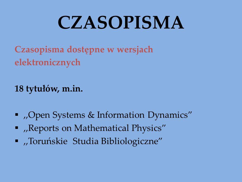CZASOPISMA Czasopisma dostępne w wersjach elektronicznych 18 tytułów, m.in.,,Open Systems & Information Dynamics,,Reports on Mathematical Physics,,Tor