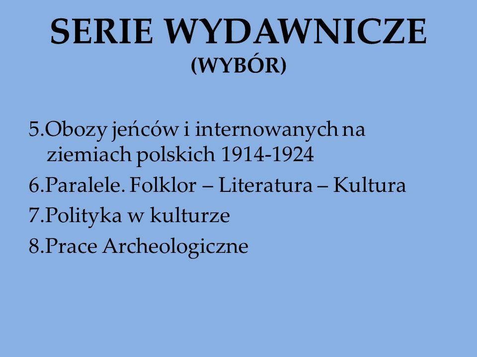 SERIE WYDAWNICZE (WYBÓR) 5.Obozy jeńców i internowanych na ziemiach polskich 1914-1924 6.Paralele. Folklor – Literatura – Kultura 7.Polityka w kulturz