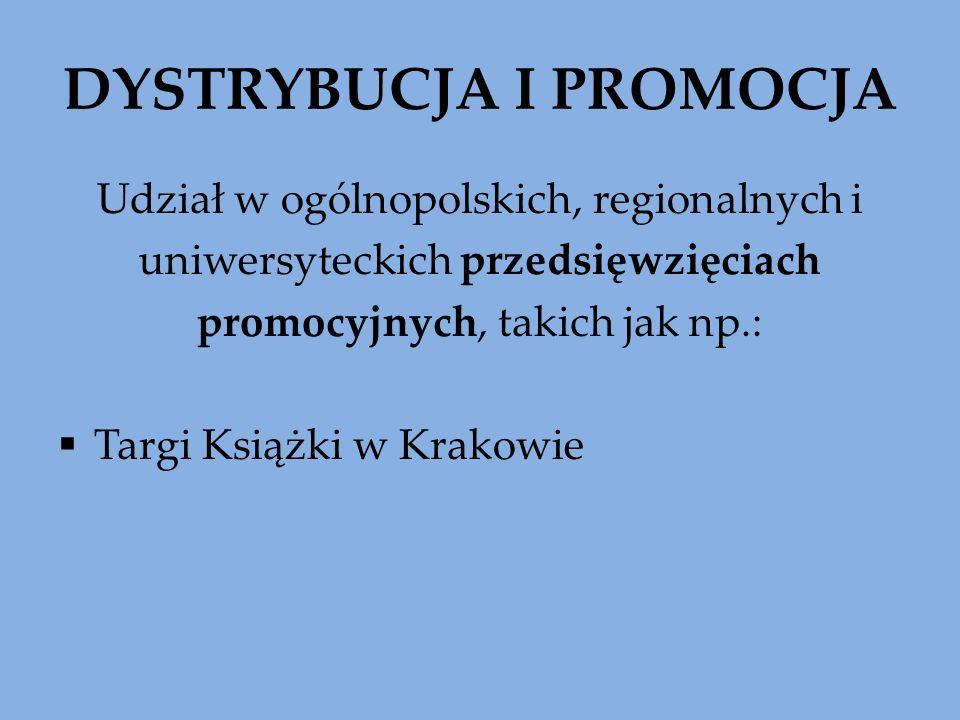 DYSTRYBUCJA I PROMOCJA Udział w ogólnopolskich, regionalnych i uniwersyteckich przedsięwzięciach promocyjnych, takich jak np.: Targi Książki w Krakowie