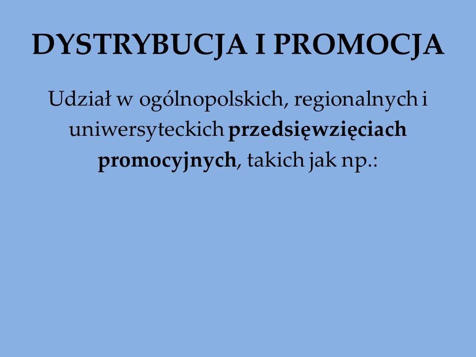 DYSTRYBUCJA I PROMOCJA Udział w ogólnopolskich, regionalnych i uniwersyteckich przedsięwzięciach promocyjnych, takich jak np.: