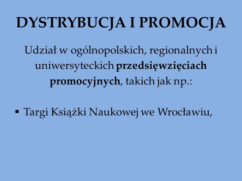 DYSTRYBUCJA I PROMOCJA Udział w ogólnopolskich, regionalnych i uniwersyteckich przedsięwzięciach promocyjnych, takich jak np.: Targi Książki Naukowej we Wrocławiu,