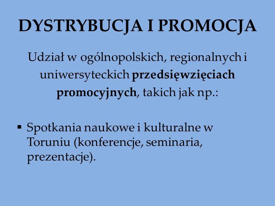 DYSTRYBUCJA I PROMOCJA Udział w ogólnopolskich, regionalnych i uniwersyteckich przedsięwzięciach promocyjnych, takich jak np.: Spotkania naukowe i kulturalne w Toruniu (konferencje, seminaria, prezentacje).