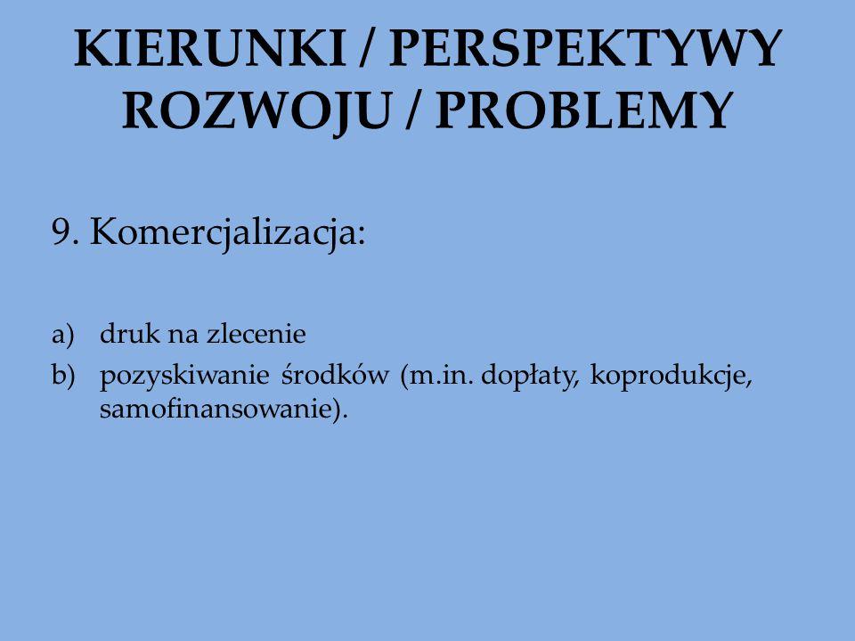 KIERUNKI / PERSPEKTYWY ROZWOJU / PROBLEMY 9. Komercjalizacja: a)druk na zlecenie b)pozyskiwanie środków (m.in. dopłaty, koprodukcje, samofinansowanie)