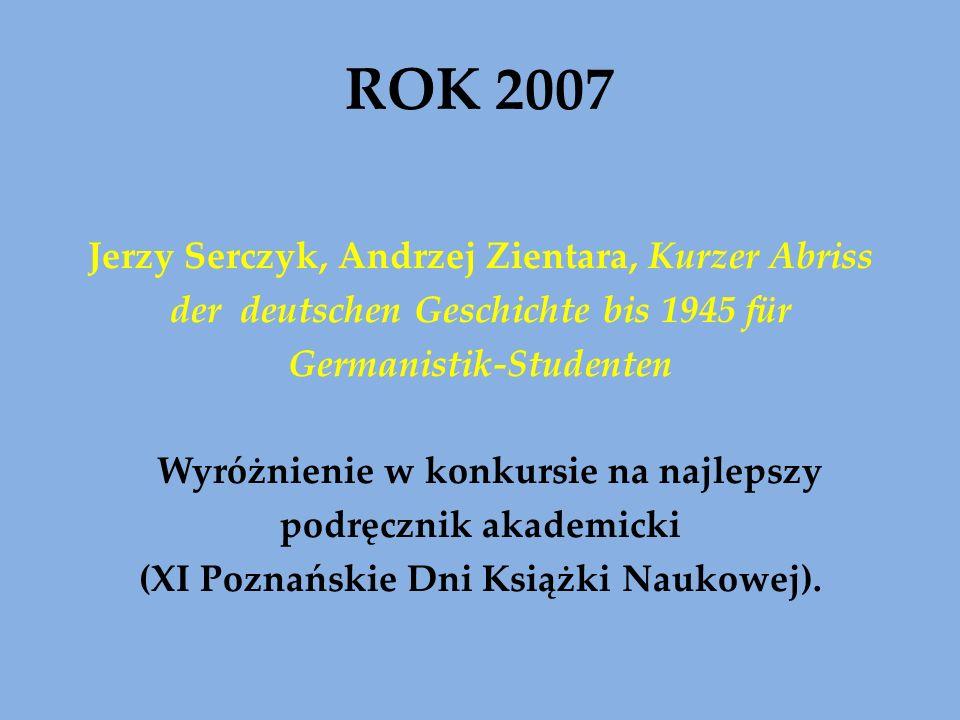 ROK 2007 Jerzy Serczyk, Andrzej Zientara, Kurzer Abriss der deutschen Geschichte bis 1945 für Germanistik-Studenten Wyróżnienie w konkursie na najlepszy podręcznik akademicki (XI Poznańskie Dni Książki Naukowej).