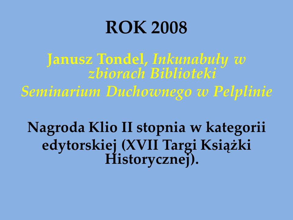 ROK 2008 Janusz Tondel, Inkunabuły w zbiorach Biblioteki Seminarium Duchownego w Pelplinie Nagroda Klio II stopnia w kategorii edytorskiej (XVII Targi