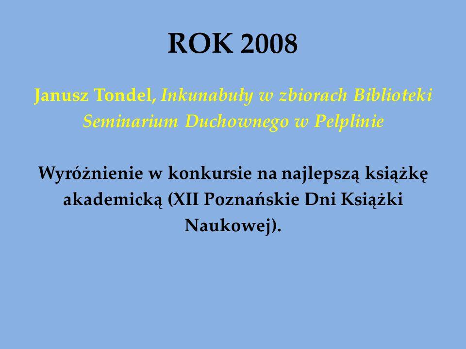 ROK 2008 Janusz Tondel, Inkunabuły w zbiorach Biblioteki Seminarium Duchownego w Pelplinie Wyróżnienie w konkursie na najlepszą książkę akademicką (XII Poznańskie Dni Książki Naukowej).