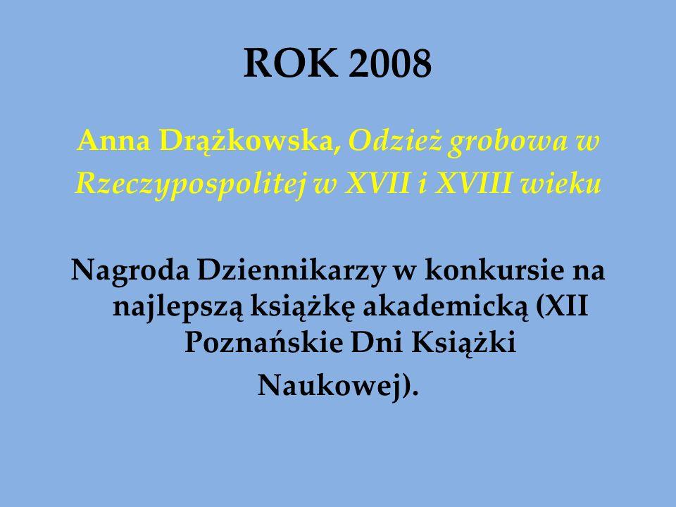 ROK 2008 Anna Drążkowska, Odzież grobowa w Rzeczypospolitej w XVII i XVIII wieku Nagroda Dziennikarzy w konkursie na najlepszą książkę akademicką (XII Poznańskie Dni Książki Naukowej).