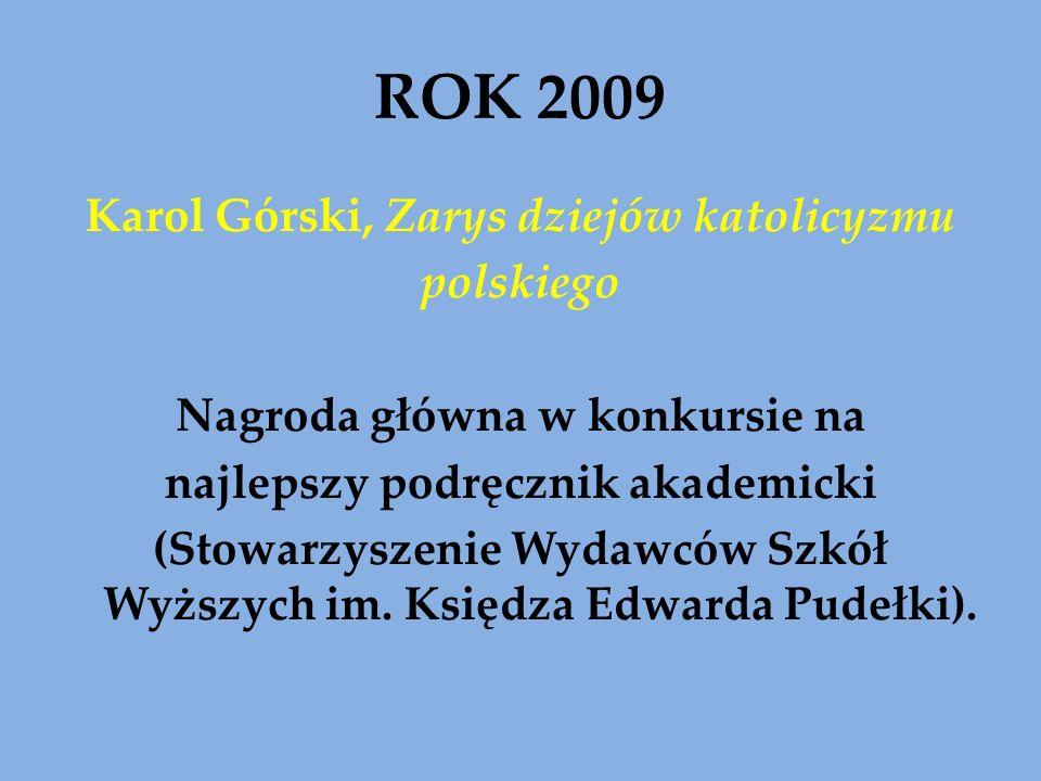 ROK 2009 Karol Górski, Zarys dziejów katolicyzmu polskiego Nagroda główna w konkursie na najlepszy podręcznik akademicki (Stowarzyszenie Wydawców Szkó