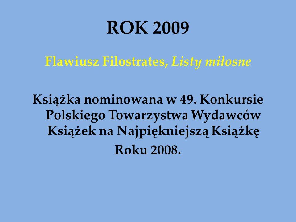 ROK 2009 Flawiusz Filostrates, Listy miłosne Książka nominowana w 49. Konkursie Polskiego Towarzystwa Wydawców Książek na Najpiękniejszą Książkę Roku
