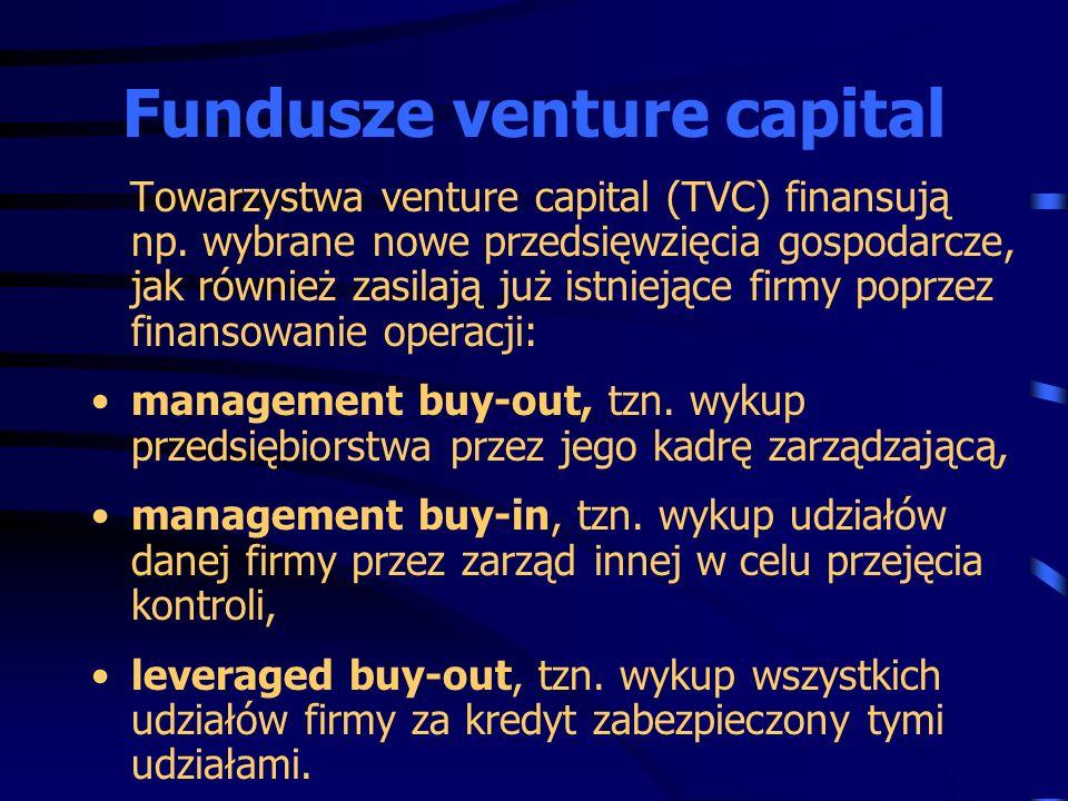 Towarzystwa venture capital (TVC) finansują np. wybrane nowe przedsięwzięcia gospodarcze, jak również zasilają już istniejące firmy poprzez finansowan