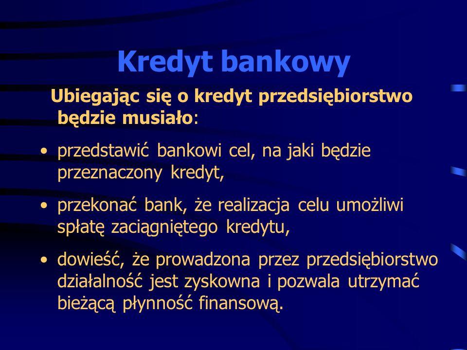 Ubiegając się o kredyt przedsiębiorstwo będzie musiało: przedstawić bankowi cel, na jaki będzie przeznaczony kredyt, przekonać bank, że realizacja cel