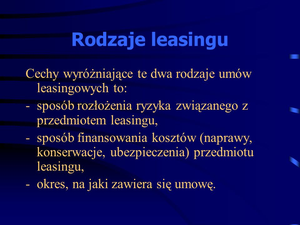 Rodzaje leasingu Cechy wyróżniające te dwa rodzaje umów leasingowych to: -sposób rozłożenia ryzyka związanego z przedmiotem leasingu, -sposób finansow