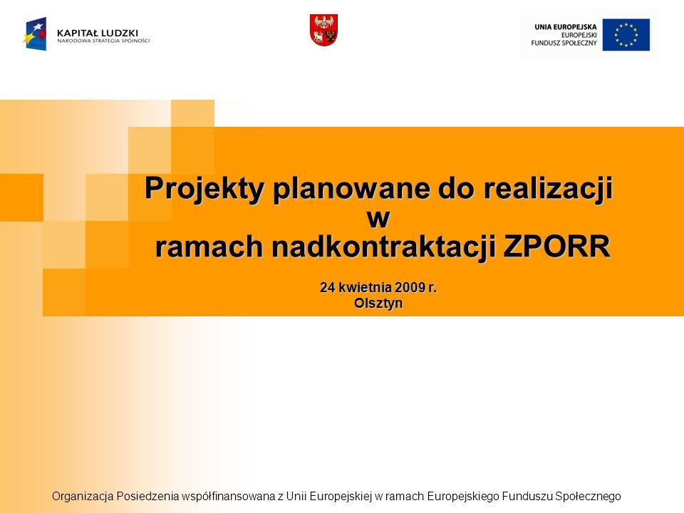 Projekty planowane do realizacji w ramach nadkontraktacji ZPORR 24 kwietnia 2009 r. Olsztyn Organizacja Posiedzenia współfinansowana z Unii Europejski