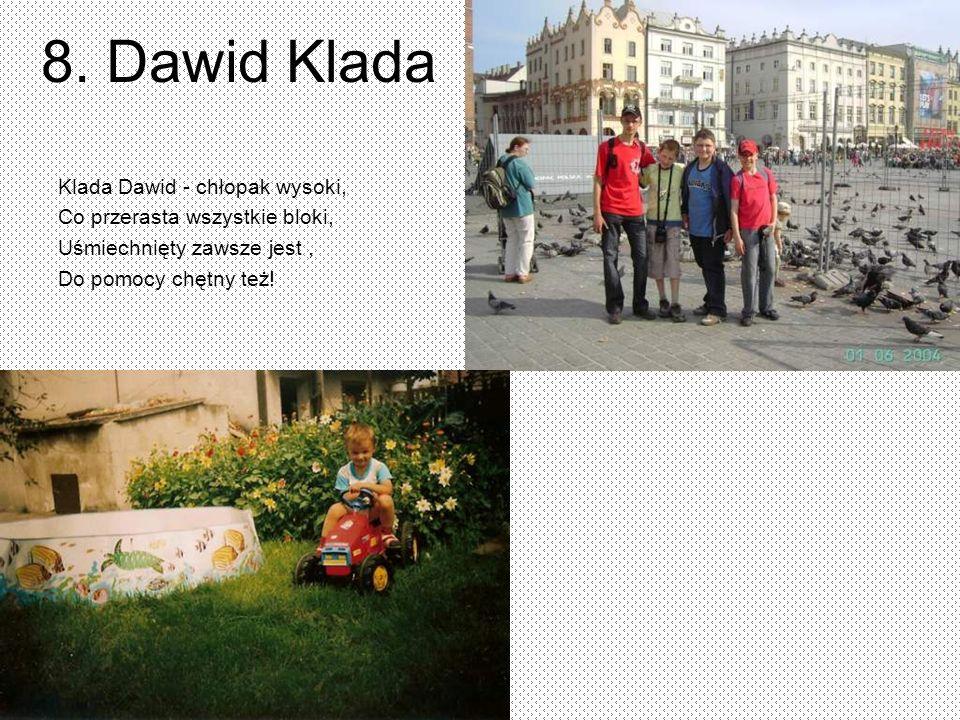8. Dawid Klada Klada Dawid - chłopak wysoki, Co przerasta wszystkie bloki, Uśmiechnięty zawsze jest, Do pomocy chętny też!