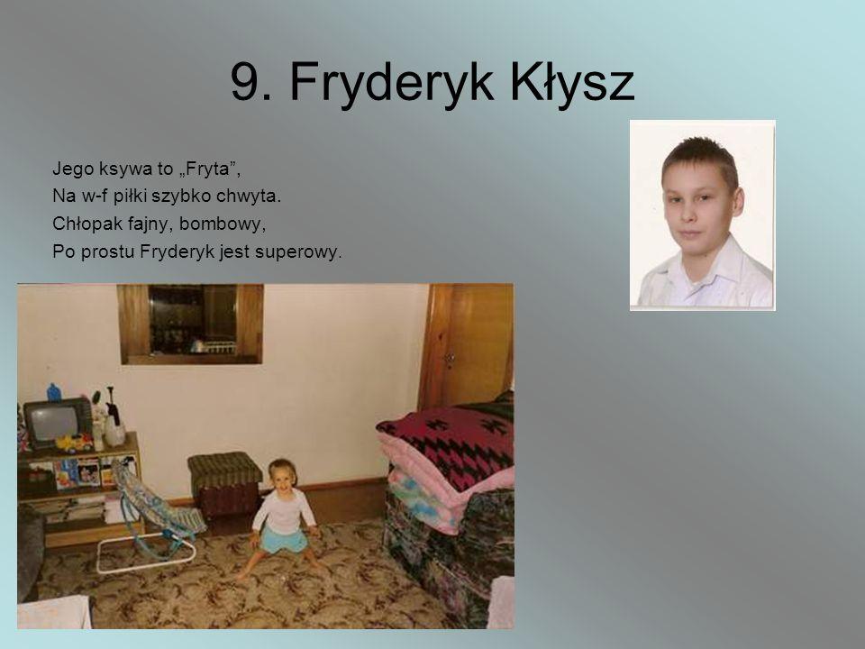 9. Fryderyk Kłysz Jego ksywa to Fryta, Na w-f piłki szybko chwyta. Chłopak fajny, bombowy, Po prostu Fryderyk jest superowy.