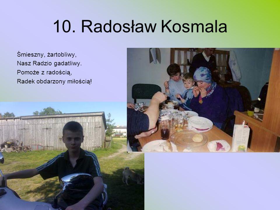 10. Radosław Kosmala Śmieszny, żartobliwy, Nasz Radzio gadatliwy. Pomoże z radością, Radek obdarzony miłością!