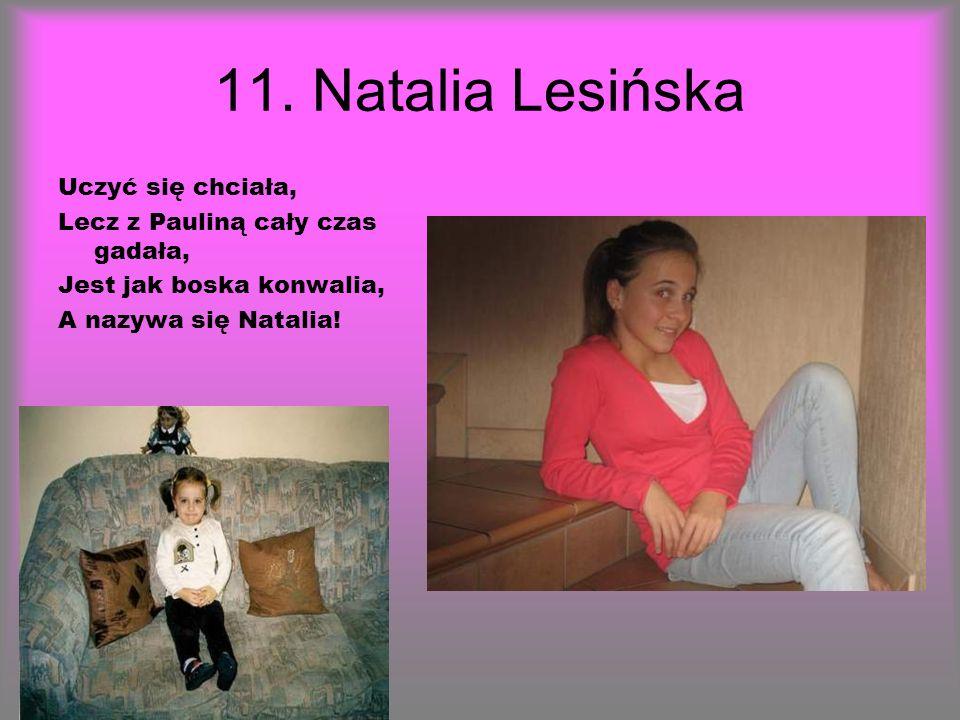11. Natalia Lesińska Uczyć się chciała, Lecz z Pauliną cały czas gadała, Jest jak boska konwalia, A nazywa się Natalia!