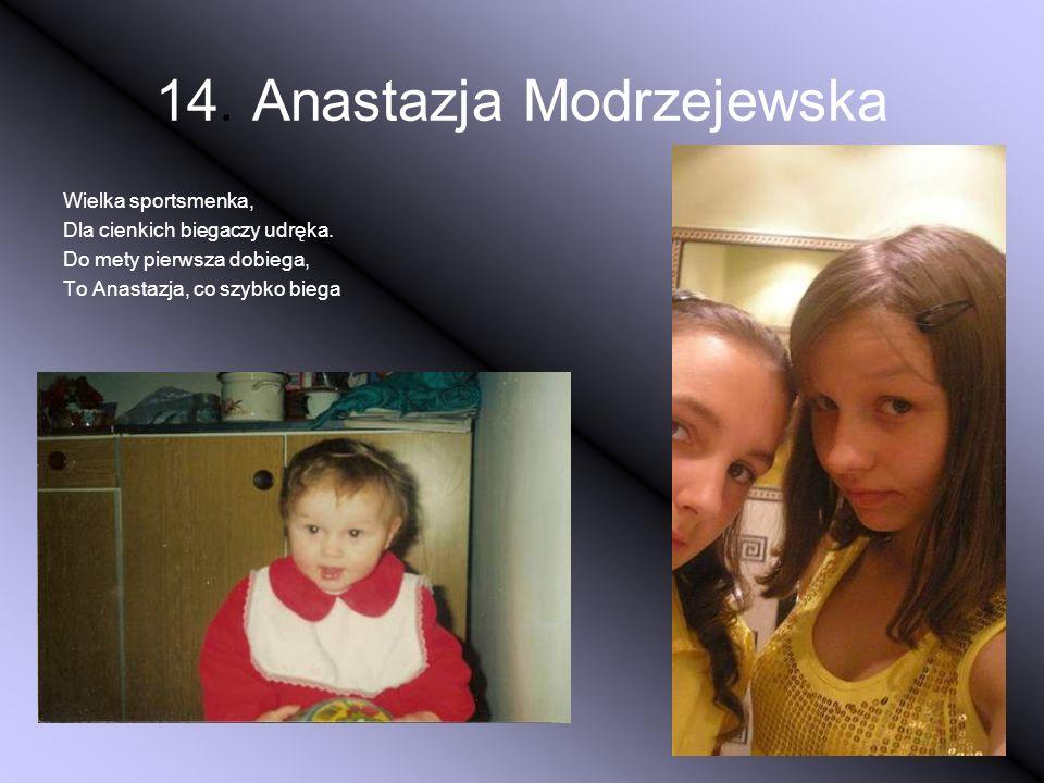 14. Anastazja Modrzejewska Wielka sportsmenka, Dla cienkich biegaczy udręka. Do mety pierwsza dobiega, To Anastazja, co szybko biega.