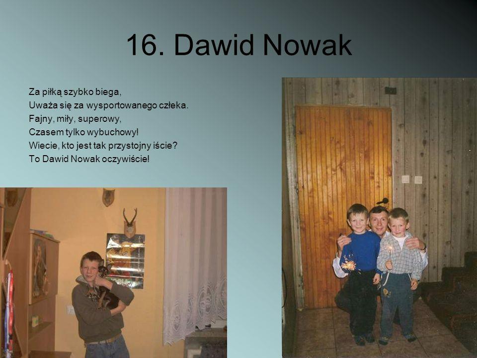 16. Dawid Nowak Za piłką szybko biega, Uważa się za wysportowanego człeka. Fajny, miły, superowy, Czasem tylko wybuchowy! Wiecie, kto jest tak przysto