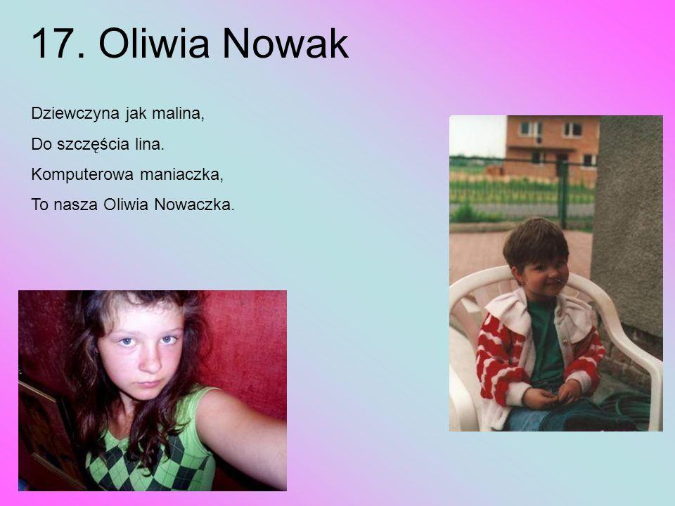 17. Oliwia Nowak Dziewczyna jak malina, Do szczęścia lina. Komputerowa maniaczka, To nasza Oliwia Nowaczka.