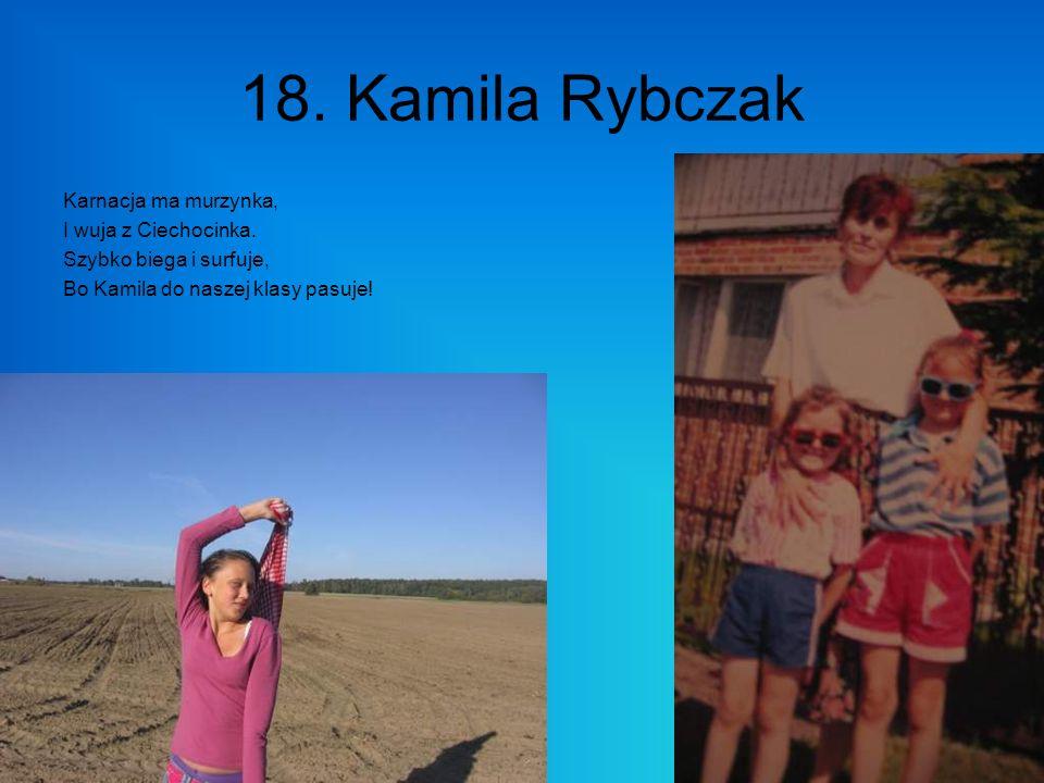 18. Kamila Rybczak Karnacja ma murzynka, I wuja z Ciechocinka. Szybko biega i surfuje, Bo Kamila do naszej klasy pasuje!