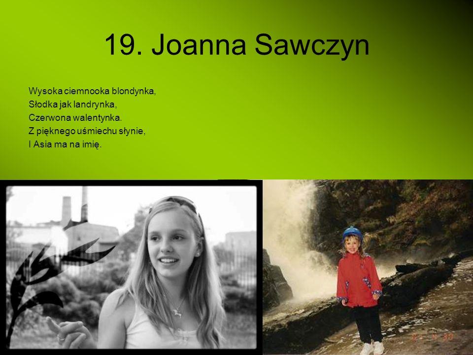 19. Joanna Sawczyn Wysoka ciemnooka blondynka, Słodka jak landrynka, Czerwona walentynka. Z pięknego uśmiechu słynie, I Asia ma na imię.