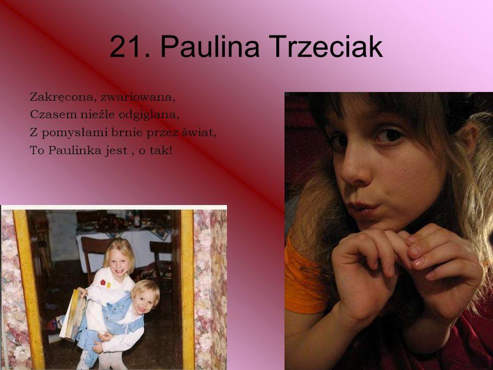 21. Paulina Trzeciak Zakręcona, zwariowana, Czasem nieźle odgiglana, Z pomysłami brnie przez świat, To Paulinka jest, o tak!