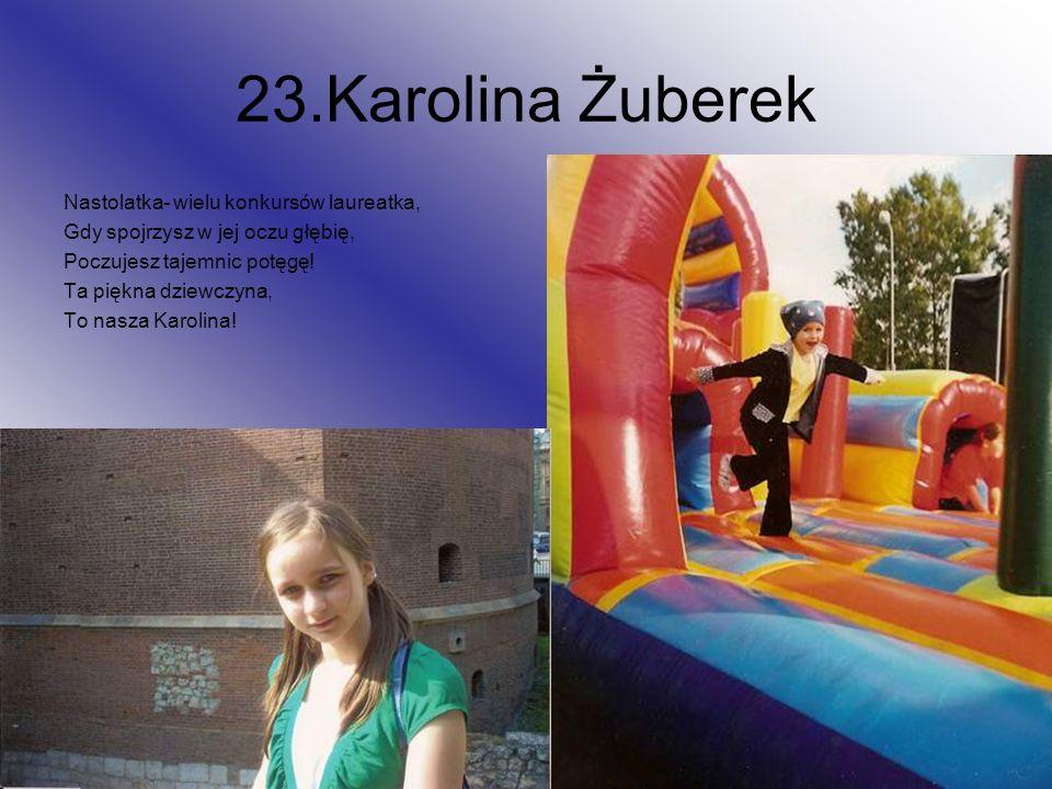 23.Karolina Żuberek Nastolatka- wielu konkursów laureatka, Gdy spojrzysz w jej oczu głębię, Poczujesz tajemnic potęgę! Ta piękna dziewczyna, To nasza