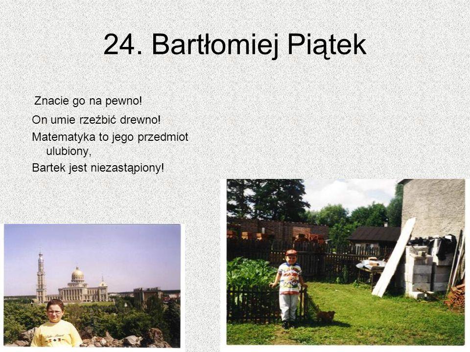 24. Bartłomiej Piątek Znacie go na pewno! On umie rzeźbić drewno! Matematyka to jego przedmiot ulubiony, Bartek jest niezastąpiony!