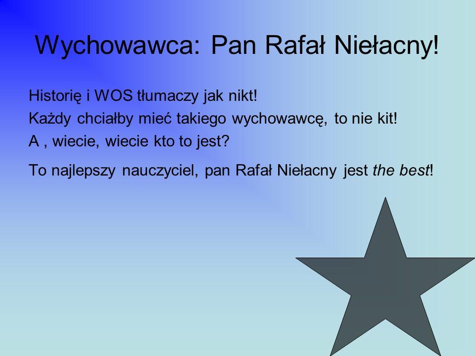 Wychowawca: Pan Rafał Niełacny! Historię i WOS tłumaczy jak nikt! Każdy chciałby mieć takiego wychowawcę, to nie kit! A, wiecie, wiecie kto to jest? T