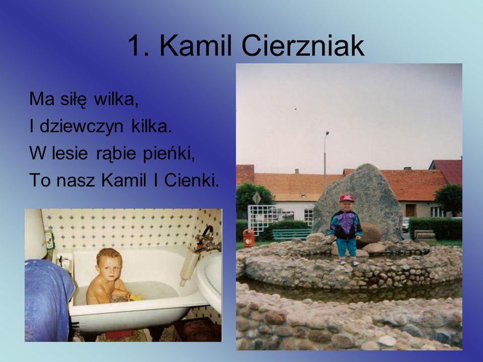 1. Kamil Cierzniak Ma siłę wilka, I dziewczyn kilka. W lesie rąbie pieńki, To nasz Kamil I Cienki.