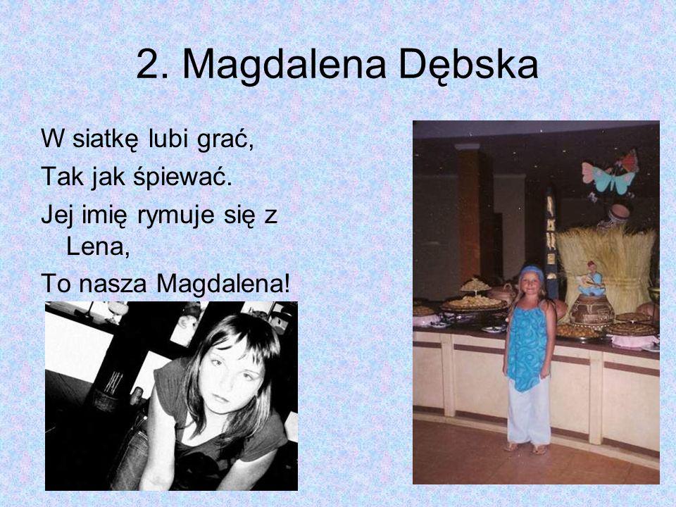 2. Magdalena Dębska W siatkę lubi grać, Tak jak śpiewać. Jej imię rymuje się z Lena, To nasza Magdalena!