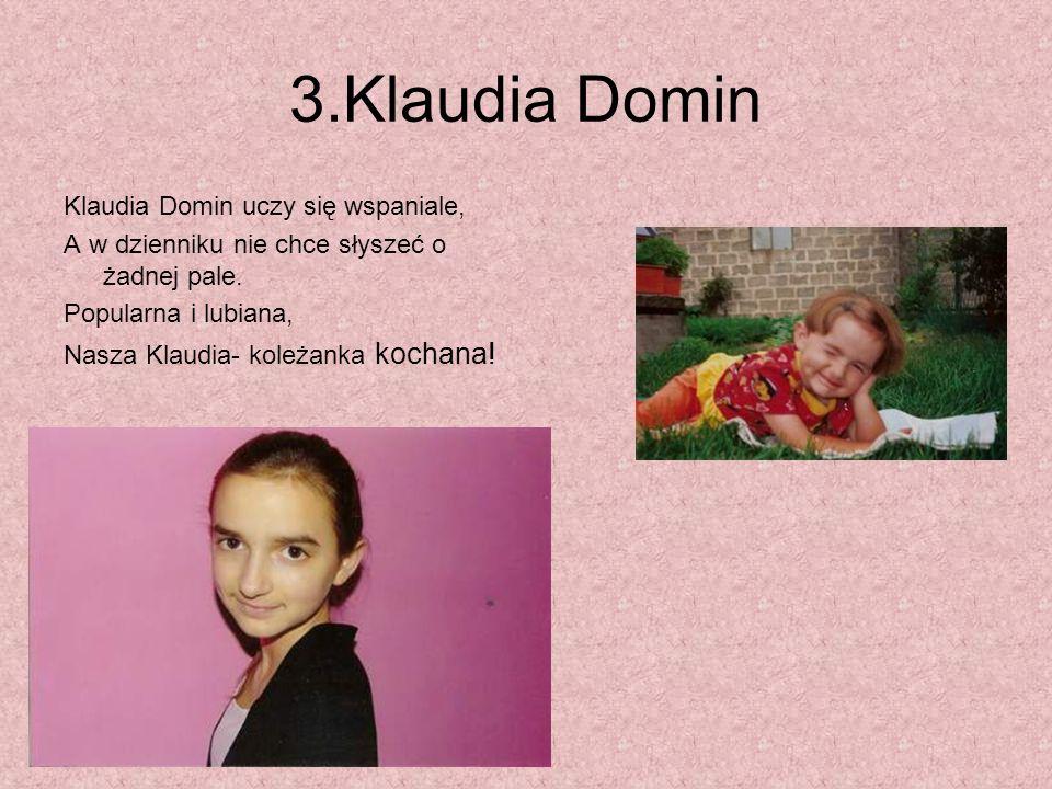 3.Klaudia Domin Klaudia Domin uczy się wspaniale, A w dzienniku nie chce słyszeć o żadnej pale. Popularna i lubiana, Nasza Klaudia- koleżanka kochana!