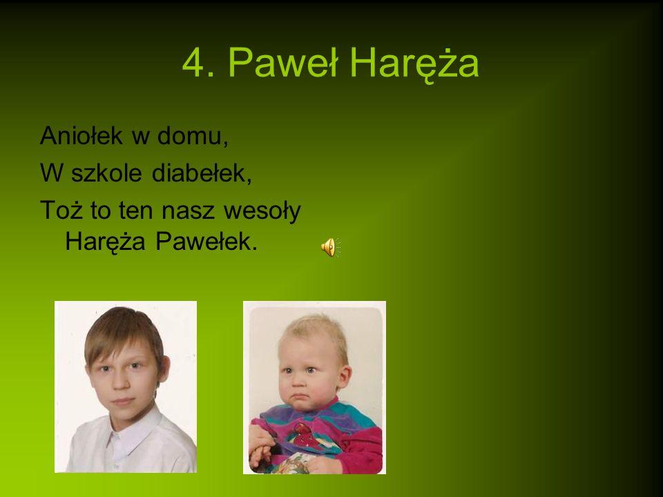 4. Paweł Haręża Aniołek w domu, W szkole diabełek, Toż to ten nasz wesoły Haręża Pawełek.