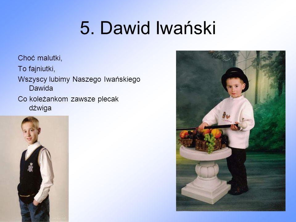 5. Dawid Iwański Choć malutki, To fajniutki, Wszyscy lubimy Naszego Iwańskiego Dawida Co koleżankom zawsze plecak dźwiga