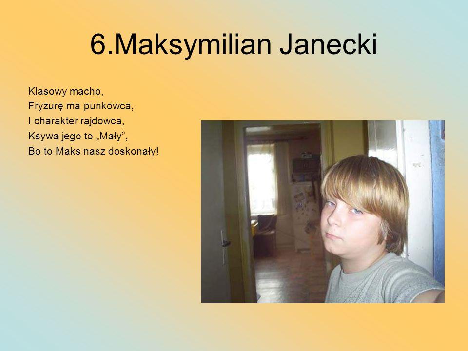 6.Maksymilian Janecki Klasowy macho, Fryzurę ma punkowca, I charakter rajdowca, Ksywa jego to Mały, Bo to Maks nasz doskonały!