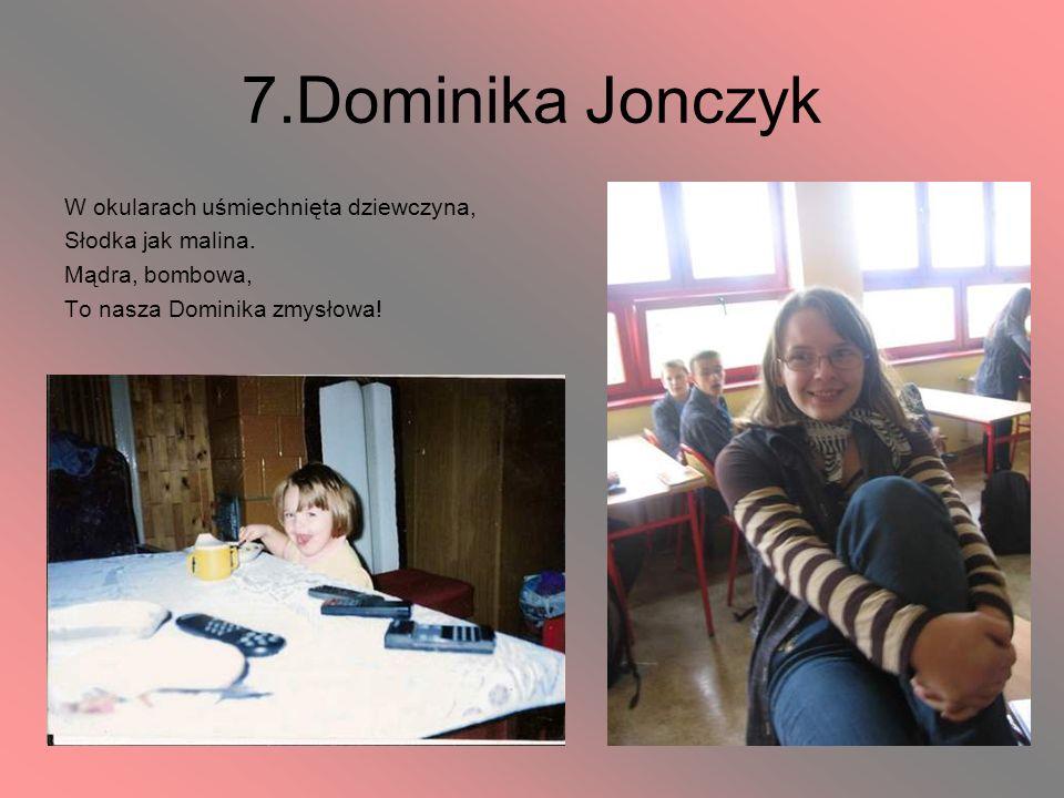 7.Dominika Jonczyk W okularach uśmiechnięta dziewczyna, Słodka jak malina. Mądra, bombowa, To nasza Dominika zmysłowa!