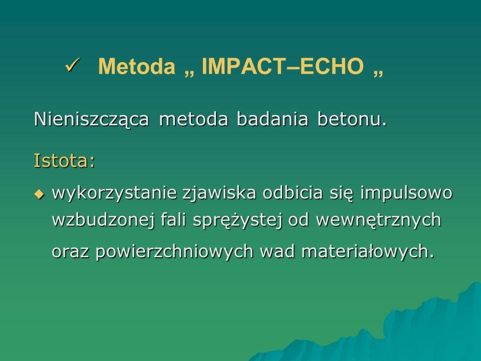 Metoda IMPACT–ECHO Nieniszcząca metoda badania betonu. Istota: wykorzystanie zjawiska odbicia się impulsowo wzbudzonej fali sprężystej od wewnętrznych